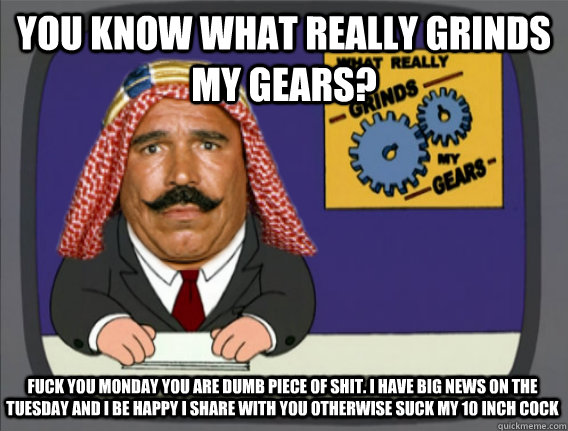 You Know What Really Grinds My Gears Fuck You Monday You Are Dumb Piece Of Shit I Have Big News On The Tuesday And I Be Happy I Share With You Otherwise