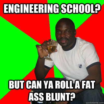 Engineering school? But can ya roll a fat ass blunt?