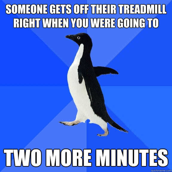 someone gets off their treadmill right when you were going to two more minutes - someone gets off their treadmill right when you were going to two more minutes  Socially Awkward Penguin