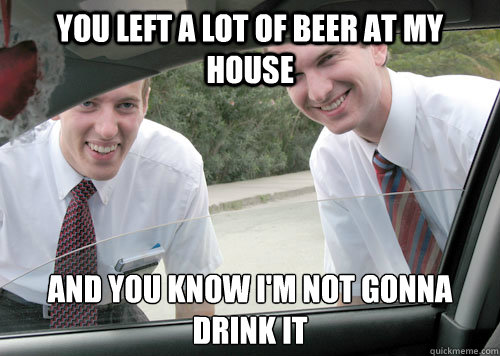 You Left a lot of Beer at my house And you know I'm not gonna drink it - You Left a lot of Beer at my house And you know I'm not gonna drink it  Mormon Missionaries
