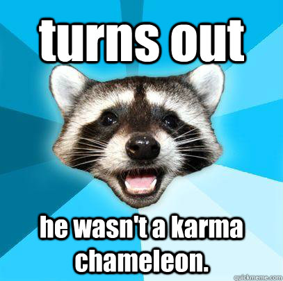 turns out he wasn't a karma chameleon.
