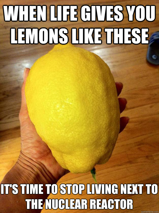 When life gives you lemons like these it's time to stop living next to the nuclear reactor - When life gives you lemons like these it's time to stop living next to the nuclear reactor  Misc