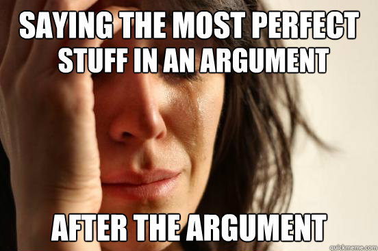 Saying the most perfect after the argument Stuff in an argument - Saying the most perfect after the argument Stuff in an argument  First World Problems