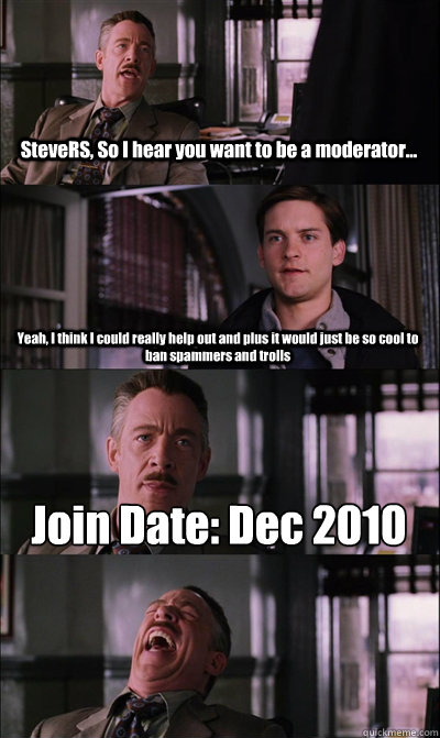 SteveRS, So I hear you want to be a moderator... Yeah, I think I could really help out and plus it would just be so cool to ban spammers and trolls Join Date: Dec 2010    JJ Jameson