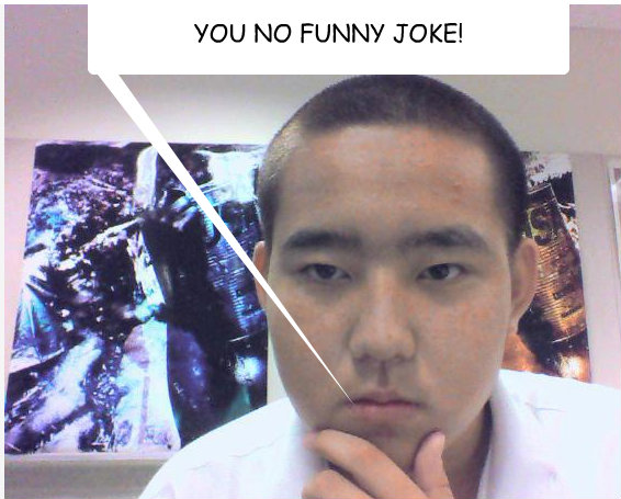 YOU NO FUNNY JOKE!
