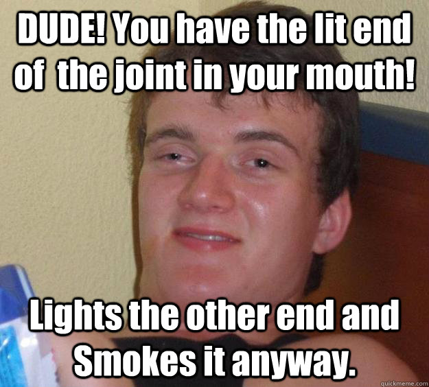 DUDE! You have the lit end of  the joint in your mouth! Lights the other end and Smokes it anyway. - DUDE! You have the lit end of  the joint in your mouth! Lights the other end and Smokes it anyway.  10 Guy