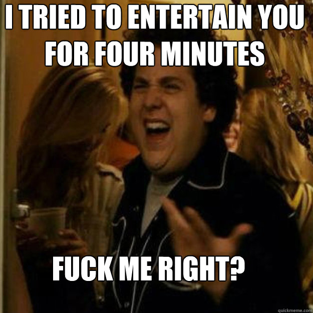 I tried to entertain you for four minutes FUCK ME RIGHT? - I tried to entertain you for four minutes FUCK ME RIGHT?  Misc