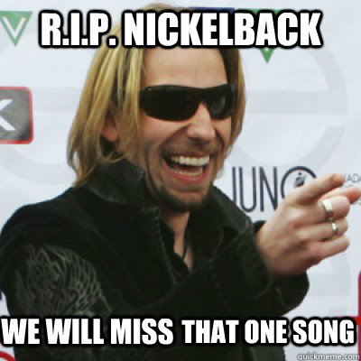 R.I.P. NickelBack We will miss that One Song - R.I.P. NickelBack We will miss that One Song  Nickelback