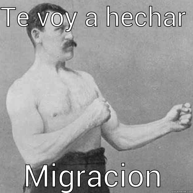 TE VOY A HECHAR  MIGRACION overly manly man