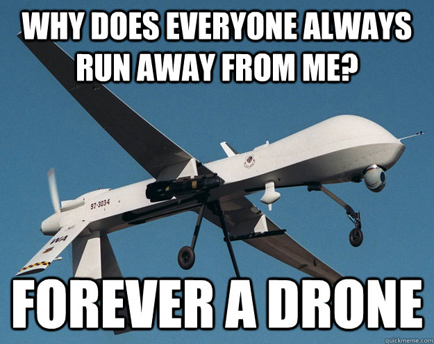 why does everyone always run away from me? Forever a drone