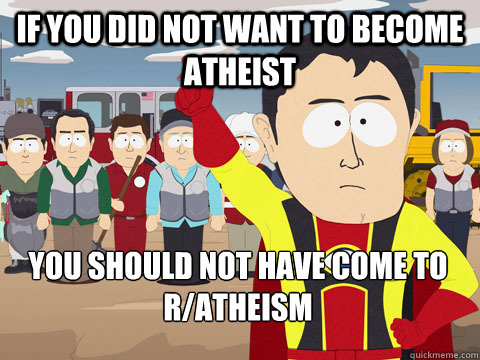 if you did not want to become atheist you should not have come to r/atheism - if you did not want to become atheist you should not have come to r/atheism  Captain Hindsight
