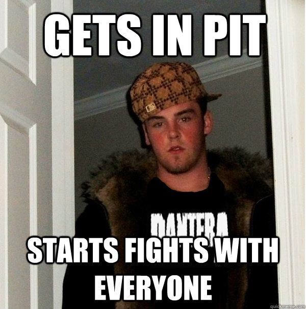 Gets in Pit Starts fights with everyone - Gets in Pit Starts fights with everyone  Scumbag Metalhead