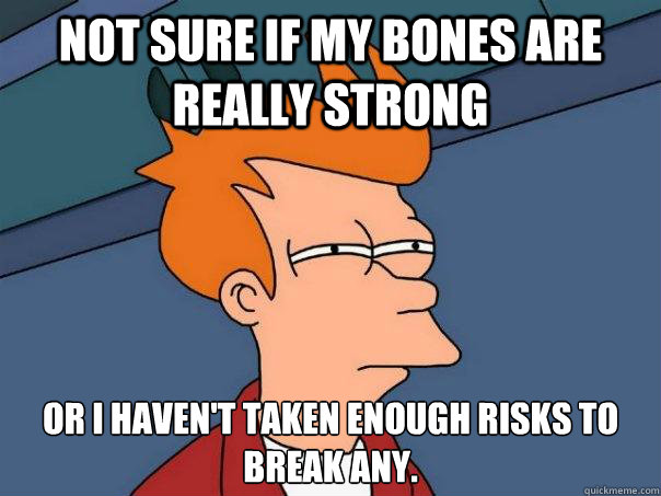 Not sure if my bones are really strong or I haven't taken enough risks to break any. - Not sure if my bones are really strong or I haven't taken enough risks to break any.  Futurama Fry