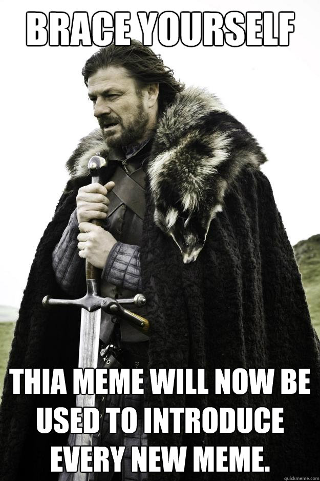 Brace yourself thia meme will now be used to introduce every new meme. - Brace yourself thia meme will now be used to introduce every new meme.  Winter is coming
