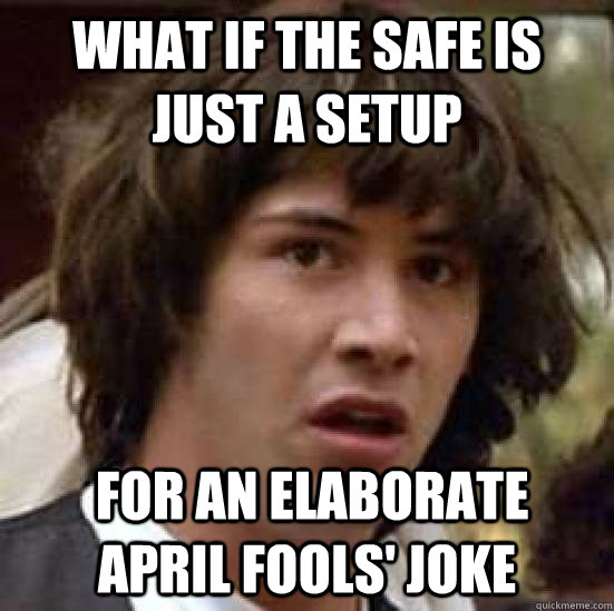 what if the safe is just a setup  for an elaborate April fools' joke