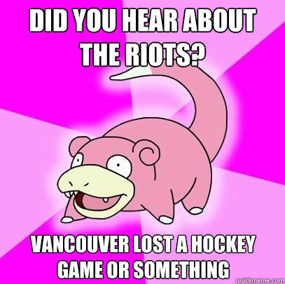 Did you hear about the riots? Vancouver lost a hockey game or something - Did you hear about the riots? Vancouver lost a hockey game or something  Slowpoke