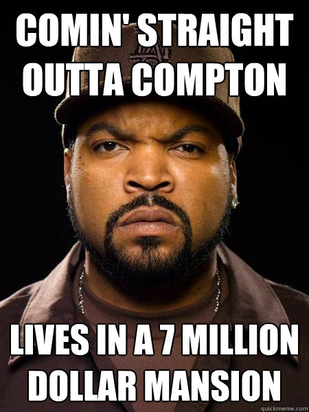 Comin' straight outta Compton Lives in a 7 million dollar mansion - Comin' straight outta Compton Lives in a 7 million dollar mansion  Hypocritical Gangster