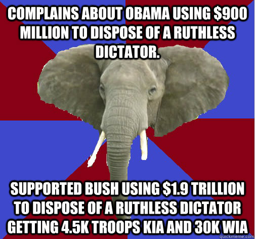 Complains about Obama using $900 million to dispose of a ruthless dictator. Supported bush using $1.9 trillion to dispose of a ruthless dictator getting 4.5k troops kia and 30k wia