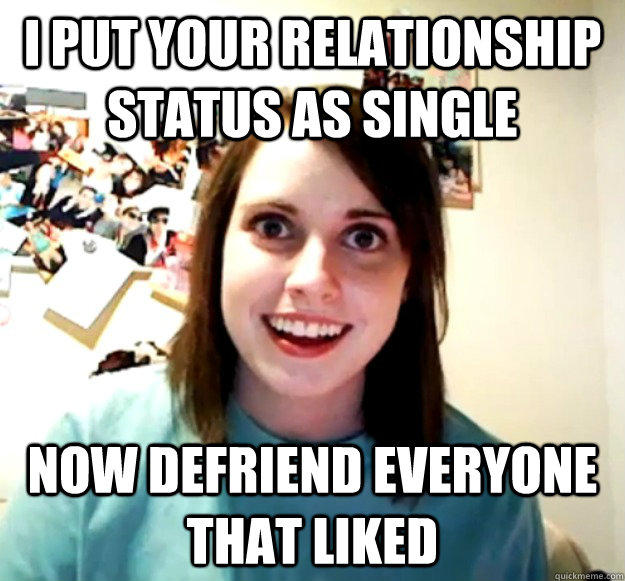 i put your relationship status as single Now defriend everyone that liked - i put your relationship status as single Now defriend everyone that liked  Overly Attached Girlfriend