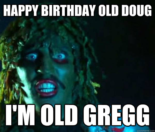 Happy Birthday old doug I'm Old GREGG - Happy Birthday old doug I'm Old GREGG  Old gregg