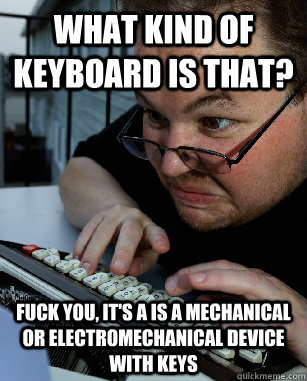 What kind of keyboard is that? Fuck you, it's a is a mechanical or electromechanical device with keys - What kind of keyboard is that? Fuck you, it's a is a mechanical or electromechanical device with keys  Labeling Larry