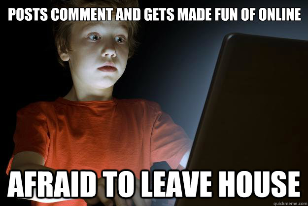 posts comment and gets made fun of online afraid to leave house  scared first day on the internet kid