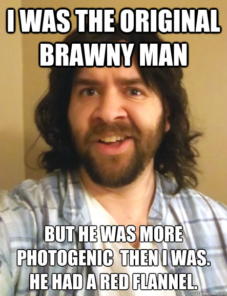 I was the original brawny man but he was more photogenic  then i was. he had a red flannel.