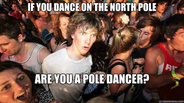 if you dance on the north pole are you a pole dancer? - if you dance on the north pole are you a pole dancer?  Sudden Clarity Clarence