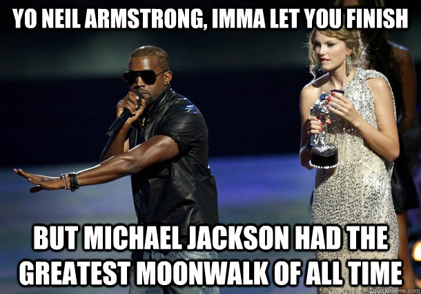 Yo Neil Armstrong, imma let you finish but michael jackson had the greatest moonwalk of all time - Yo Neil Armstrong, imma let you finish but michael jackson had the greatest moonwalk of all time  Kanye West NO Saints