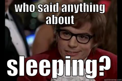 WHO SAID ANYTHING ABOUT SLEEPING? Dangerously - Austin Powers