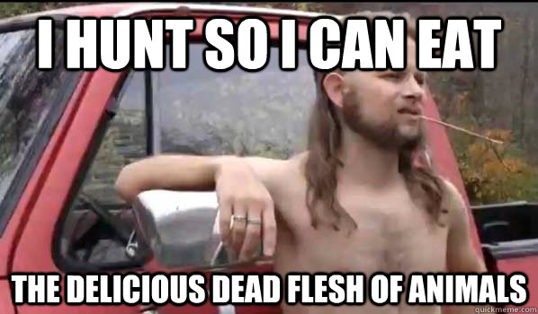 i hunt so i can eat the delicious dead flesh of animals - i hunt so i can eat the delicious dead flesh of animals  Almost Politically Correct Redneck
