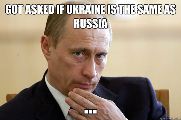 Got asked if UKRAINE is the same as RuSSIA  ...