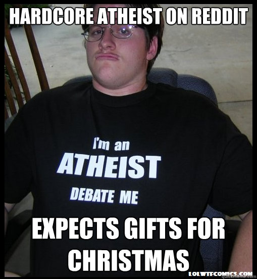 Hardcore atheist on reddit Expects gifts for CHRistmas