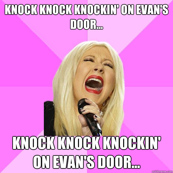 KNOCK KNOCK KNOCKIN' ON EVAN'S DOOR... KNOCK KNOCK KNOCKIN' ON EVAN'S DOOR... - KNOCK KNOCK KNOCKIN' ON EVAN'S DOOR... KNOCK KNOCK KNOCKIN' ON EVAN'S DOOR...  Wrong Lyrics Christina
