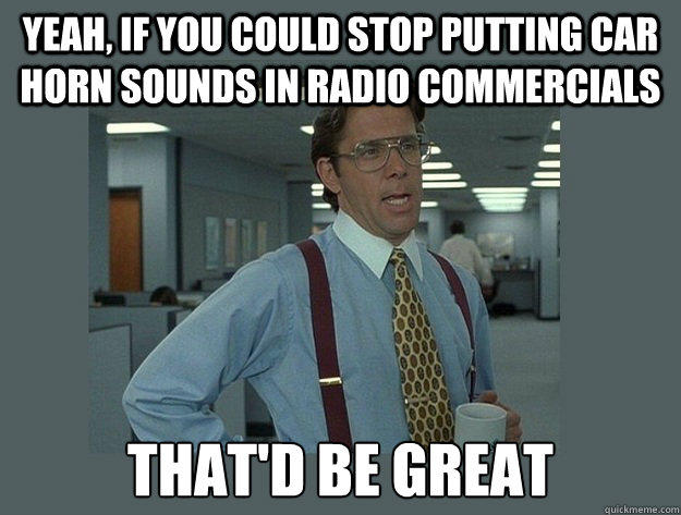 Yeah, if you could stop putting car horn sounds in radio commercials That'd be great - Yeah, if you could stop putting car horn sounds in radio commercials That'd be great  Office Space Lumbergh