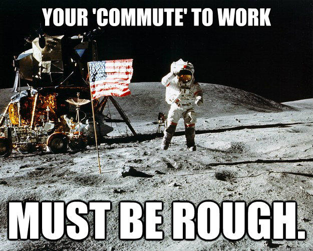 your 'commute' to work must be rough. - your 'commute' to work must be rough.  Unimpressed Astronaut