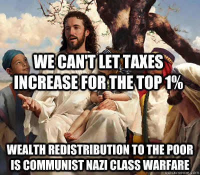 We can't let taxes increase for the top 1% Wealth redistribution to the poor is communist nazi class warfare