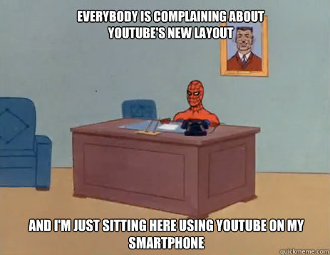 Everybody is complaining about Youtube's new layout And i'm just sitting here using Youtube on my smartphone - Everybody is complaining about Youtube's new layout And i'm just sitting here using Youtube on my smartphone  masturbating spiderman