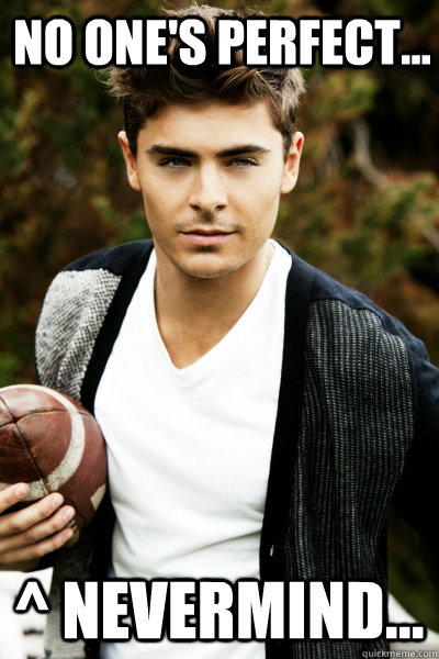 No one's perfect... ^ Nevermind... - No one's perfect... ^ Nevermind...  Zac Efron