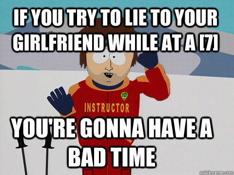 If you try to lie to your girlfriend while at a [7] you're gonna have a bad time - If you try to lie to your girlfriend while at a [7] you're gonna have a bad time  Youre gonna have a bad time