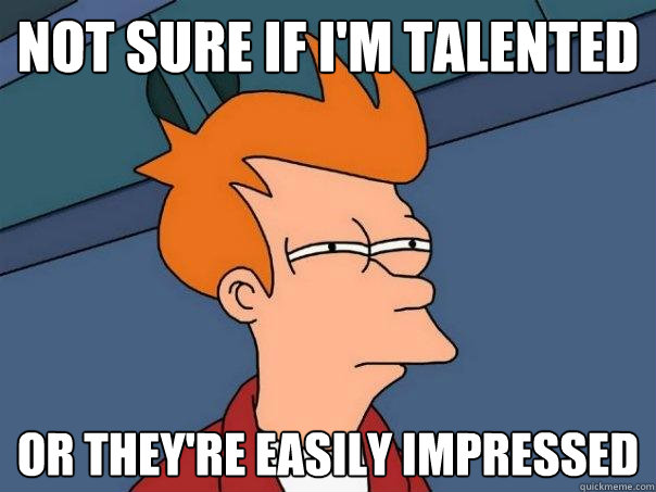 not sure if i'm talented or they're easily impressed - not sure if i'm talented or they're easily impressed  Futurama Fry