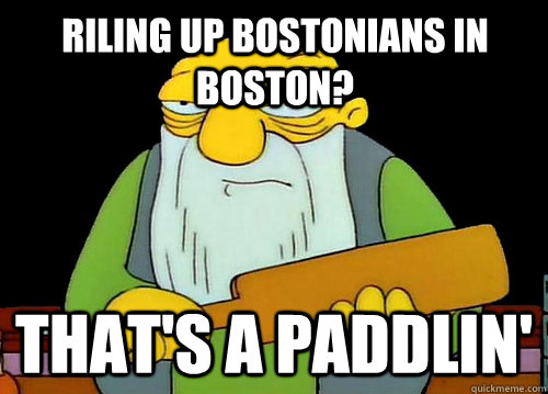 Riling up Bostonians in Boston? That's a Paddlin'