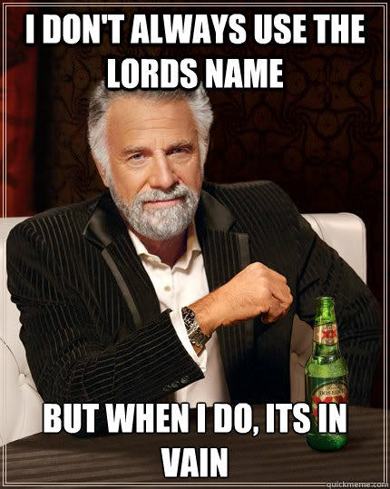 I don't always use the lords name but when i do, its in vain - I don't always use the lords name but when i do, its in vain  The Most Interesting Man In The World