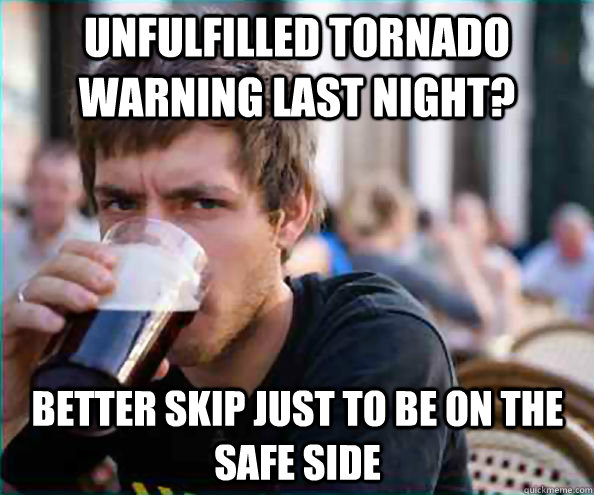 unfulfilled tornado warning last night? better skip just to be on the safe side - unfulfilled tornado warning last night? better skip just to be on the safe side  Lazy College Senior