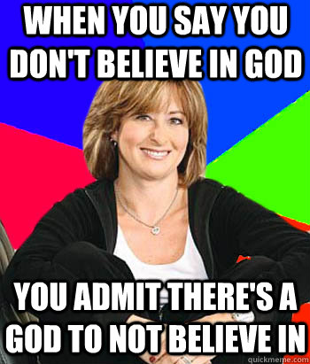 When you say you don't believe in god You admit there's a god to not believe in  Sheltering Suburban Mom