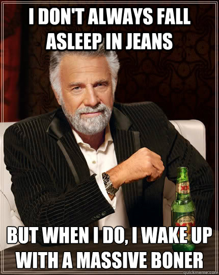 I don't always fall asleep in jeans but when I do, I wake up with a massive boner - I don't always fall asleep in jeans but when I do, I wake up with a massive boner  The Most Interesting Man In The World