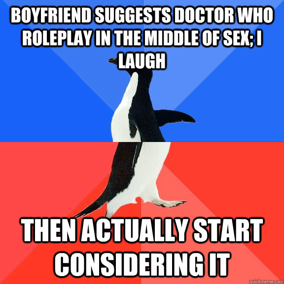 Boyfriend suggests Doctor Who roleplay in the middle of sex; I laugh Then actually start considering it - Boyfriend suggests Doctor Who roleplay in the middle of sex; I laugh Then actually start considering it  Socially Awkward Awesome Penguin