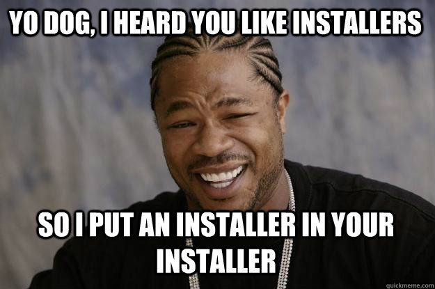 Yo dog, I heard you like installers So I put an installer in your installer  Xzibit meme