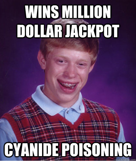 Wins Million Dollar Jackpot cyanide poisoning - Wins Million Dollar Jackpot cyanide poisoning  Bad Luck Brian