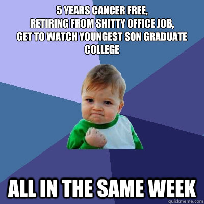 5 years cancer free, retiring from shitty office job, get to watch youngest son graduate college all in the same week - 5 years cancer free, retiring from shitty office job, get to watch youngest son graduate college all in the same week  Success Kid